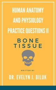 Human Anatomy and Physiology Practice Questions II: Bone Tissue ebook by Dr. Evelyn J Biluk