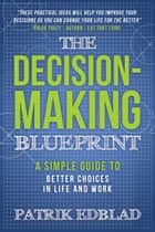 The Decision-Making Blueprint - A Simple Guide to Better Choices in Life and Work ebook by Patrik Edblad
