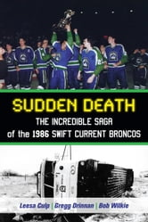 Sudden Death - The Incredible Saga of the 1986 Swift Current Broncos ebook by Leesa Culp,Gregg Drinnan,Bob Wilkie