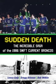 Sudden Death - The Incredible Saga of the 1986 Swift Current Broncos ebook by Leesa Culp,Gregg Drinnan,Bob Wilkie,Brian Costello