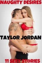 Naughty Desires: 11 Sexy Stories ebook by Taylor Jordan