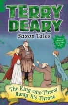 Saxon Tales: The King Who Threw Away His Throne ebook by Terry Deary