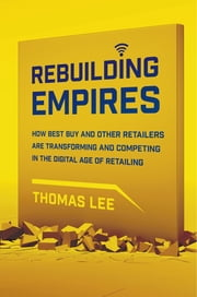 Rebuilding Empires - How Best Buy and Other Retailers are Transforming and Competing in the Digital Age of Retailing ebook by Thomas Lee