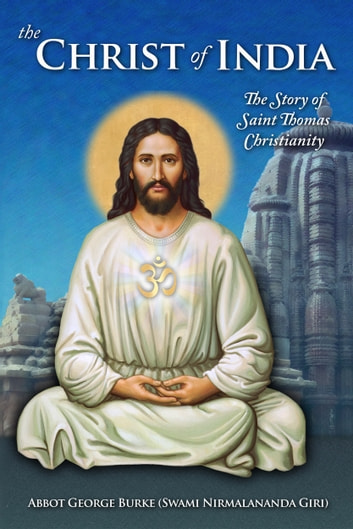 The Christ of India: The Story of Saint Thomas Christianity ebook by Abbot George Burke (Swami Nirmalananda Giri)