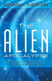 The Alien Apocalypse - Where Do They Come From? And Why Are They Here? ebook by Frank Morin