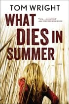 What Dies in Summer: A Novel ebook by Tom Wright