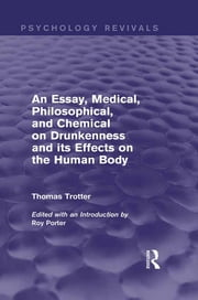An Essay, Medical, Philosophical, and Chemical on Drunkenness and its Effects on the Human Body (Psychology Revivals) ebook by Thomas Trotter, Roy Porter