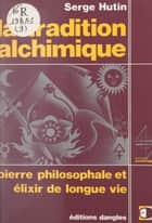 La tradition alchimique - Pierre philosophale et élixir de longue vie eBook by Serge Hutin, Michel Mille, Jean-Pierre Bayard