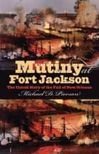 Mutiny at Fort Jackson - The Untold Story of the Fall of New Orleans ebook by Michael D. Pierson