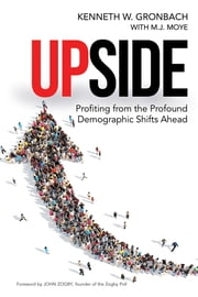 Upside - Profiting from the Profound Demographic Shifts Ahead ebook by Kenneth W. GRONBACH, M.J. Moye, John Zogby