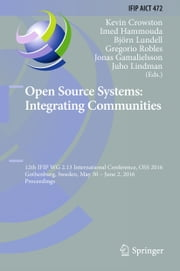 Open Source Systems: Integrating Communities - 12th IFIP WG 2.13 International Conference, OSS 2016, Gothenburg, Sweden, May 30 - June 2, 2016, Proceedings ebook by Kevin Crowston,Imed Hammouda,Björn Lundell,Gregorio Robles,Jonas Gamalielsson,Juho Lindman
