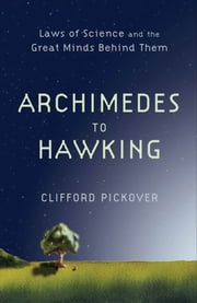 Archimedes To Hawking : Laws Of Science And The Great Minds Behind Them ebook by Clifford Pickover