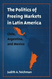 The Politics of Freeing Markets in Latin America - Chile, Argentina, and Mexico ebook by Judith A. Teichman