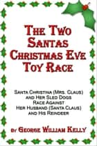 The Two Santas Christmas Eve Toy Race: Santa Christina (Mrs. Claus) and Her Sled Dogs Race Against Her Husband (Santa Claus) and His Reindeer ebook by George William Kelly