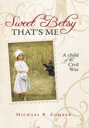 Sweet Betsy That's Me - A child of the Civil War ebook by Michael R. Zomber