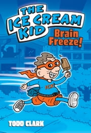 The Ice Cream Kid: Brain Freeze! ebook by Todd Clark