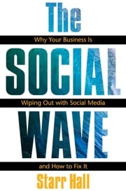 The Social Wave - Why Your Business is Wiping Out With Social Media and How to Fix It ebook by Starr Hall