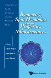Symmetry, Spin Dynamics and the Properties of Nanostructures - Lecture Notes of the 11th International School on Theoretical Physics ebook by Vitalii Dugaev,Andrzej Wal,Józef Barnaś