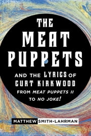 The Meat Puppets and the Lyrics of Curt Kirkwood from Meat Puppets II to No Joke! ebook by Matthew Smith-Lahrman