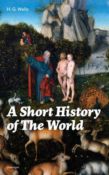 A Short History of The World (Unabridged): The Beginnings of Life, The Age of Mammals, The Neanderthal and the Rhodesian Man, Primitive Thought, Primitive Neolithic Civilizations, Sumer, Egypt, Judea, The Greeks and more ebook by H.  G.  Wells