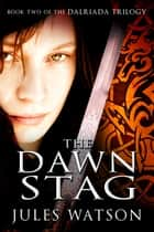 The Dawn Stag - Book Two of the Dalriada Trilogy ebook by Jules Watson