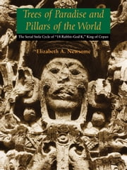 "Trees of Paradise and Pillars of the World - The Serial Stelae Cycle of ""18-Rabbit–God K,"" King of Copan ebook by Elizabeth A. Newsome"