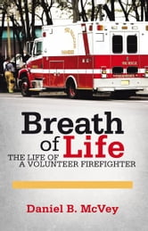 Breath of Life - The Life of a Volunteer Firefighter ebook by Daniel B. McVey
