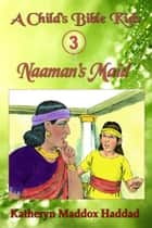 Naaman's Maid - A Child's Bible Kids, #3 ebook by Katheryn Maddox Haddad