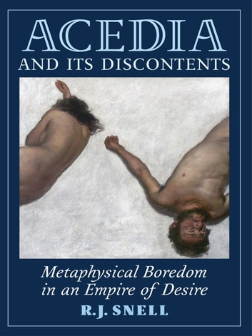 Acedia and Its Discontents - Metaphysical Boredom in an Empire of Desire ebook by R. J. Snell