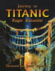 Journey to Titanic ebook by Roger Bansemer,James Cameron