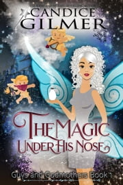 The Magic Under His Nose - Guys and Godmothers, #1 ebook by Candice Gilmer