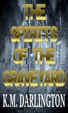 The Spirits Of The Graveyard ebook by K.M Darlington