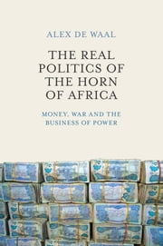 The Real Politics of the Horn of Africa - Money, War and the Business of Power ebook by Alex de Waal