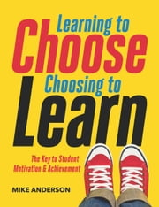 Learning to Choose, Choosing to Learn - The Key to Student Motivation and Achievement ebook by Mike Anderson
