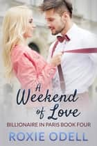 A Weekend of Love - Billionaire in Paris, #4 ebook by Roxie Odell