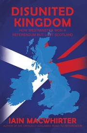 Disunited Kingdom - How Westminster Won A Referendum But Lost Scotland ebook by Iain Macwhirter