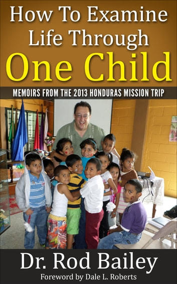 How to Examine Life Through One Child: Memoirs of the 2013 Honduras Mission Trip ebook by Rod Bailey