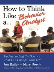 How to Think Like a Behavior Analyst - Understanding the Science That Can Change Your Life ebook by Jon Bailey,Mary Burch