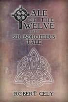 Tale of the Twelve, Part I: Sir Boromir's Tale ebook by Robert Cely