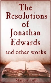 The Resolutions of Jonathan Edwards, and other works ebook by Marcus Luft,Jonathan Edwards,Benjamin Franklin,Francis Hutcheson,William Hamilton,Thomas Reid,Dugald Stewart