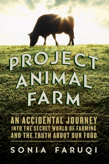 Project Animal Farm: An Accidental Journey into the Secret World of Farming and the Truth About Our Food ebook by Sonia Faruqi