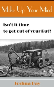 Make up Your Mind: Isn't it Time to Get Out of Your Rut? ebook by Joshua Ray