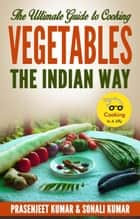 The Ultimate Guide to Cooking Vegetables the Indian Way - How To Cook Everything In A Jiffy, #9 ebook by Sonali Kumar, Prasenjeet Kumar