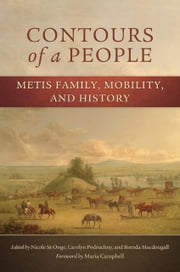 Contours of a People - Metis Family, Mobility, and History ebook by Nichole St-Onge,Carolyn Podruchny,Brenda Macdougall,Maria Campbell