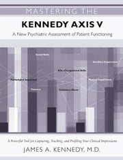 Mastering the Kennedy Axis V: A New Psychiatric Assessment of Patient Functioning ebook by Kennedy, James A.