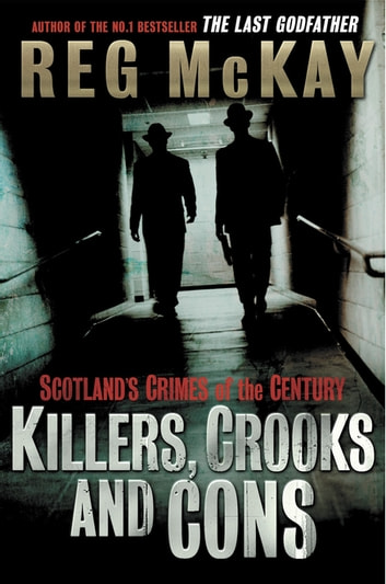Killers, Crooks and Cons - Scotland's Crimes of the Century ebook by Reg McKay
