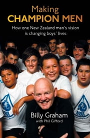Making Champion Men - How One New Zealand Man's Vision is Changing Boys' Lives ebook by Phil Gifford
