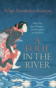A Foot in the River - Why Our Lives Change - and the Limits of Evolution ebook by Felipe Fernández-Armesto