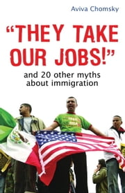 They Take Our Jobs! - And 20 Other Myths about Immigration ebook by Aviva Chomsky