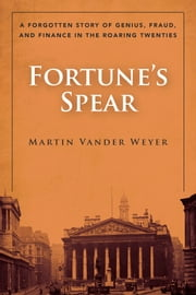 Fortune's Spear - A Forgotten Story of Genius, Fraud, and Finance in the Roaring Twenties ebook by Martin Vander Weyer